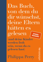 Philippa Perry – Das Buch, von dem du dir wünschst, deine Eltern hätten es gelesen (und deine Kinder werden froh sein, wenn du es gelesen hast)